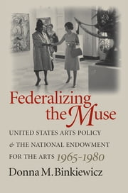 Federalizing the Muse - United States Arts Policy and the National Endowment for the Arts, 1965-1980 ebook by Donna M. Binkiewicz