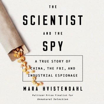 The Scientist and the Spy - A True Story of China, the FBI, and Industrial Espionage audiobook by Mara Hvistendahl