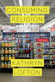 Consuming Religion ebook by Kathryn Lofton