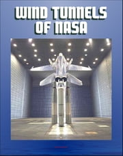 Wind Tunnels of NASA: History of Their Contribution to Flight Science from the Wright Brothers to the Shuttle, Current NASA Facilities for Aircraft and Spacecraft Tests ebook by Progressive Management