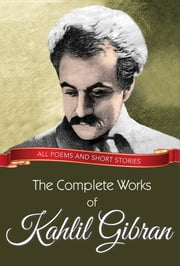 The Complete Works of Kahlil Gibran - All poems and short stories ebook by Kahlil Gibran