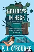 Holidays in Heck - A Former War Correspondent Experiences Frightening Vacation Fun ebook by P.  J. O'Rourke