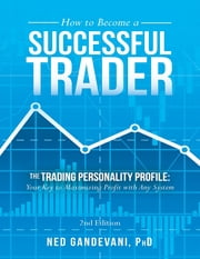 How to Become a Successful Trader: The Trading Personality Profile: Your Key to Maximizing Profit with Any System ebook by Ned Gandevai, PhD