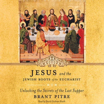 Jesus and the Jewish Roots of the Eucharist - Unlocking the Secrets of the Last Supper audiobook by Brant Pitre