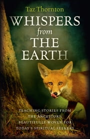 Whispers from the Earth - Teaching Stories From The Ancestors, Beautifully Woven For Today's Spiritual Seekers ebook by Taz Thornton