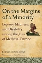 On the Margins of a Minority - Leprosy, Madness, and Disability among the Jews of Medieval Europe ebook by Haim Watzman, Ephraim Shoham-Steiner
