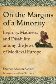 On the Margins of a Minority - Leprosy, Madness, and Disability among the Jews of Medieval Europe ebook by Haim Watzman,Ephraim Shoham-Steiner
