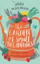 The Garden of Small Beginnings - A gloriously funny and heart-warming springtime read ebook by Abbi Waxman
