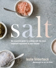 Salt - The Essential Guide to Cooking with the Most Important Ingredient in Your Kitchen ebook by Leslie Bilderback