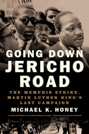 Going Down Jericho Road: The Memphis Strike, Martin Luther King's Last Campaign ebook by Michael K. Honey