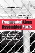 Fragmented Lives, Assembled Parts - Culture, Capitalism, and Conquest at the U.S.-Mexico Border ebook by Alejandro Lugo