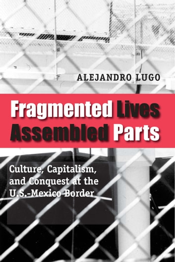 Fragmented Lives, Assembled Parts - Culture, Capitalism, and Conquest at the U.S.-Mexico Border 電子書 by Alejandro Lugo
