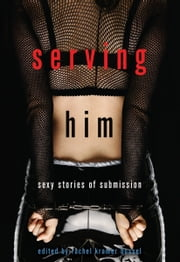 Serving Him - Sexy Stories of Submission ebook by Rachel Kramer Bussel