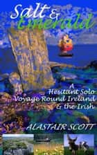 Salt and Emerald: a hesitant solo voyage round Ireland and the Irish ebook by Alastair Scott