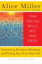 The Truth Will Set You Free - Overcoming Emotional Blindness and Finding Your True Adult Self ebook by Alice Miller