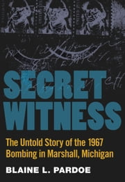 Secret Witness - The Untold Story of the 1967 Bombing in Marshall, Michigan ebook by Blaine Pardoe