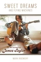 Sweet Dreams and Flying Machines - The Life and Music of James Taylor ebook by Mark Ribowsky