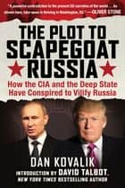 The Plot to Scapegoat Russia - How the CIA and the Deep State Have Conspired to Vilify Putin ebook by Dan Kovalik, David Talbot