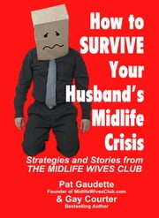 How To Survive Your Husband's Midlife Crisis: Strategies and Stories from The Midlife Wives Club ebook by Pat Gaudette,Gay Courter