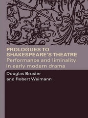 Prologues to Shakespeare's Theatre - Performance and Liminality in Early Modern Drama ebook by Douglas Bruster,Robert Weimann