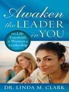 Awaken the Leader in You: 10 Life Essentials for Women in Leadership ebook by Linda Clark
