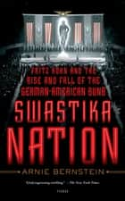 Swastika Nation - Fritz Kuhn and the Rise and Fall of the German-American Bund ebook by Arnie Bernstein
