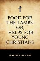 Food for the Lambs; or, Helps for Young Christians ebook by Charles Ebert Orr