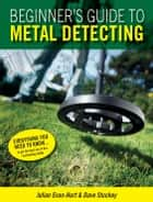 Beginners Guide to Metal Detecting: Everything you need to know... ebook by Julian Evan-Hart,Dave Stuckey