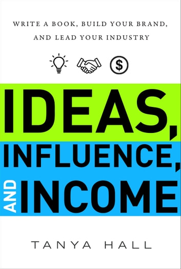 Ideas, Influence, and Income - Write a Book, Build Your Brand, and Lead Your Industry ebook by Tanya Hall