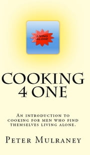 Cooking 4 One - An introduction to cooking for men who find themselves living alone. ebook by Peter Mulraney