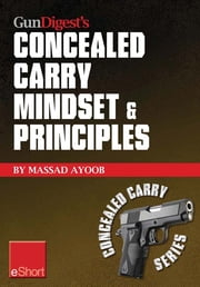 Gun Digest's Concealed Carry Mindset & Principles eShort Collection - Learn why, where & how to carry a concealed weapon with a responsible mindset. ebook by Massad Ayoob