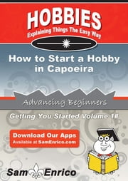 How to Start a Hobby in Capoeira - How to Start a Hobby in Capoeira ebook by Travis Matthews