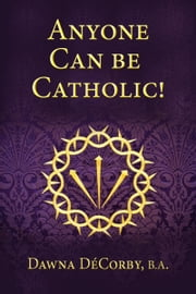 Anyone Can Be Catholic ebook by Dawna DeCorby