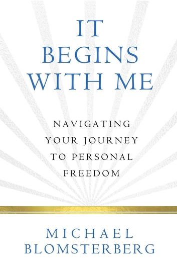 It Begins With Me: Navigating Your Journey To Personal Freedom ebook by Michael A Blomsterberg