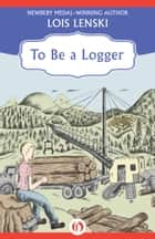 To Be a Logger ebook by Lois Lenski