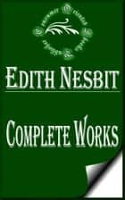"Complete Works of E. Nesbit ""The Children's Favorite Author"" ebook by E. Nesbit"