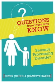 Questions from Those Who Know: Sensory Processing Disorder ebook by Jeanette Baker,Cindy M. Jusino