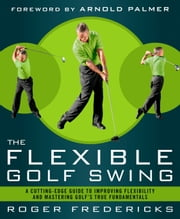 The Flexible Golf Swing - A Cutting-Edge Guide to Improving Flexibility and Mastering Golf's True Fundamentals ebook by Roger Fredericks