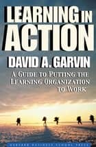 Learning in Action - A Guide to Putting the Learning Organization to Work ebook by David A. Garvin
