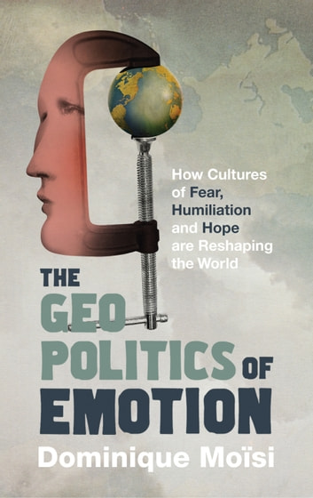 The Geopolitics of Emotion - How Cultures of Fear, Humiliation and Hope are Reshaping the World ebook by Dominique Moisi