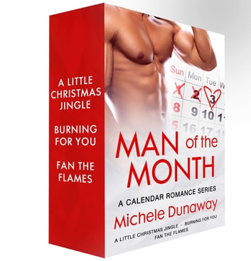 Man of the Month: A Calendar Romance Series - A Little Christmas Jingle, Burning for You, Fan the Flames ebook by Michele Dunaway