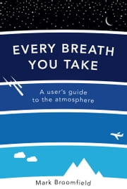 Every Breath You Take - A User's Guide to the Atmosphere ebook by Mark Broomfield