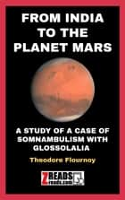 FROM INDIA TO THE PLANET MARS - A STUDY OF A CASE OF SOMNAMBULISM WITH GLOSSOLALIA ebook by Theodore Flournoy, James M. Brand