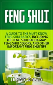 Feng Shui for Beginners: A guide to Must Know Feng Shui Basics, Including the Feng Shui Bagua Map, Feng Shui Colors and Other Importnat Feng Shui Tips ebook by Jenny Davis