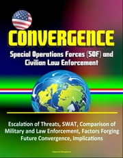 Convergence: Special Operations Forces (SOF) and Civilian Law Enforcement - Escalation of Threats, SWAT, Comparison of Military and Law Enforcement, Factors Forging Future Convergence, Implications ebook by Progressive Management