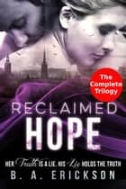 Reclaimed Hope: Her Truth is a Lie, His Lie Holds the Truth: The Complete Trilogy - The Reclaimed Series ebook by B.A. Erickson