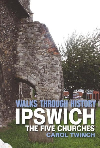 Walks Through History - Ipswich: The Five Churches Walk 電子書籍 by Carol Twinch