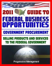 2011 Essential Guide to Federal Business Opportunities: Comprehensive, Practical Coverage - Bidding, Procurement, GSA Schedules, Vendors Guide, SBA Assistance, Defining the Market ebook by Progressive Management