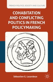 Cohabitation and Conflicting Politics in French Policymaking ebook by S. Lazardeux