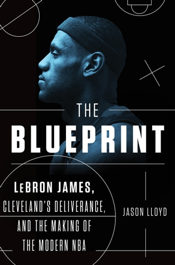 The Blueprint - LeBron James, Cleveland's Deliverance, and the Making of the Modern NBA ebook by Jason Lloyd